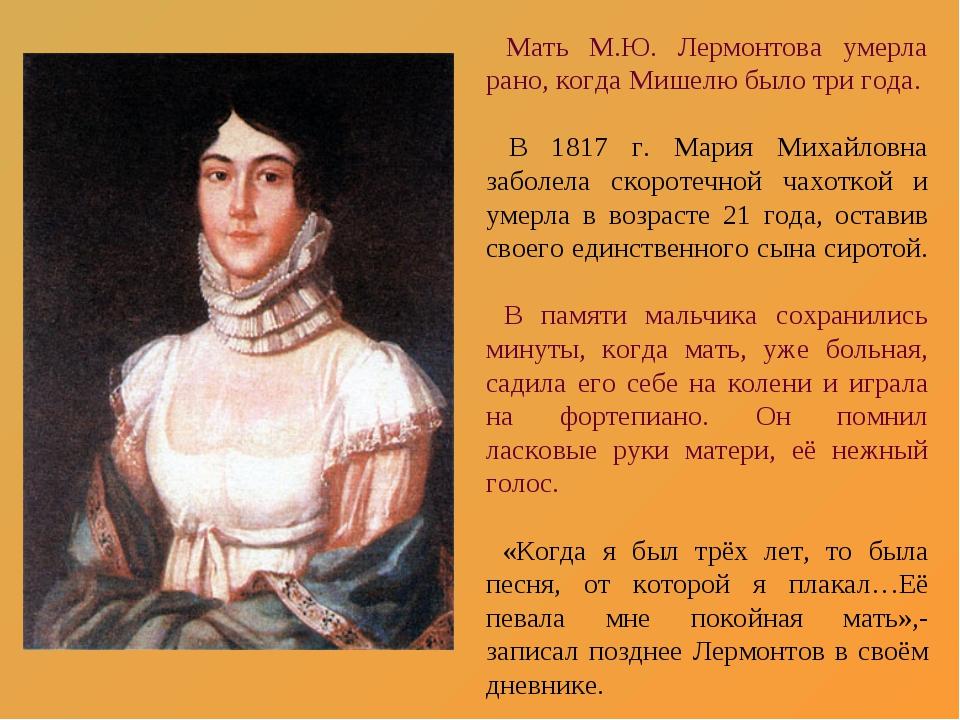 Мать М.Ю. Лермонтова умерла рано, когда Мишелю было три года. В 1817 г. Мари...