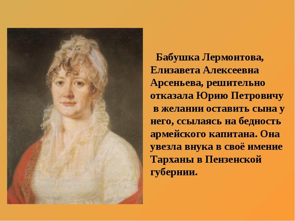 Бабушка Лермонтова, Елизавета Алексеевна Арсеньева, решительно отказала Юрию...
