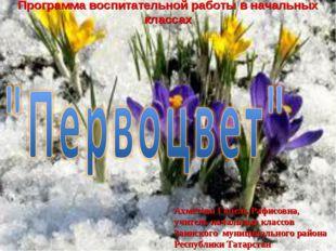 Программа воспитательной работы в начальных классах Ахметова Гюзель Рафисовна