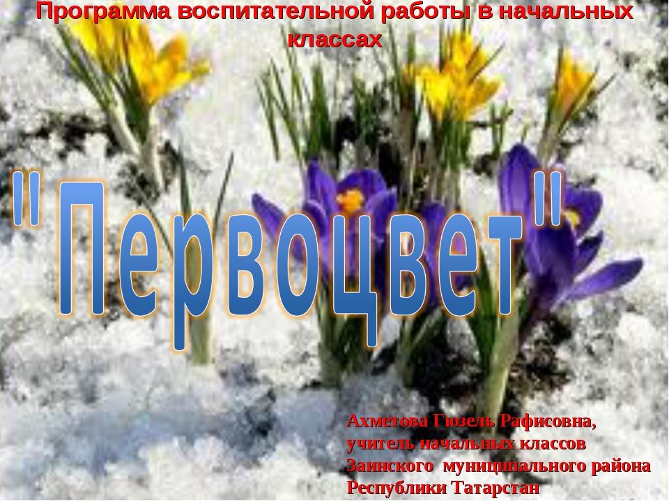 Программа воспитательной работы в начальных классах Ахметова Гюзель Рафисовна...