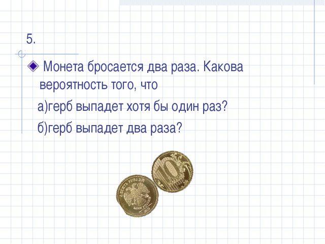 Монета бросается два раза. Какова вероятность того, что а)герб выпадет хотя...