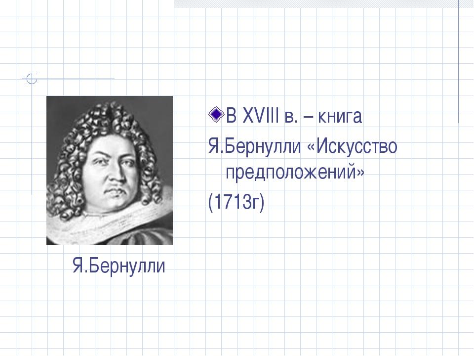 В XVIII в. – книга Я.Бернулли «Искусство предположений» (1713г) Я.Бернулли