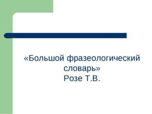 «Большой фразеологический словарь» Розе Т.В.