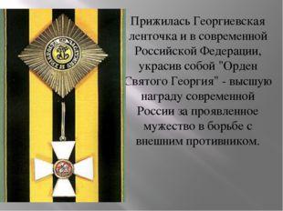 Прижилась Георгиевская ленточка и в современной Российской Федерации, украсив