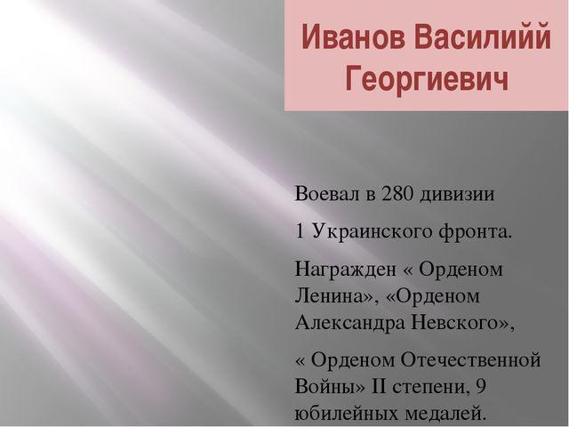 Иванов Василийй Георгиевич Воевал в 280 дивизии 1 Украинского фронта. Награжд...