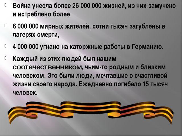 Война унесла более 26 000 000 жизней, из них замучено и истреблено более 6 00...