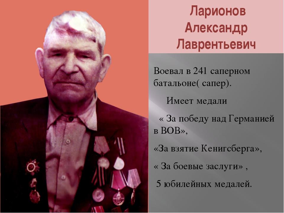 Ларионов Александр Лаврентьевич Воевал в 241 саперном батальоне( сапер). Име...