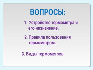 ВОПРОСЫ: Устройство термометра и его назначение. 2. Правила пользования термо