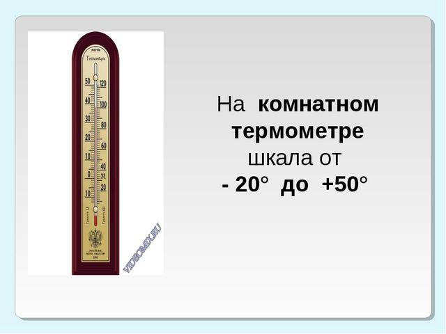 На комнатном термометре шкала от - 20° до +50°