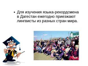 Для изучения языка-рекордсмена в Дагестан ежегодно приезжают лингвисты из раз