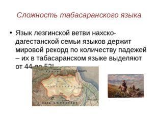 Сложность табасаранского языка Язык лезгинской ветви нахско-дагестанской семь