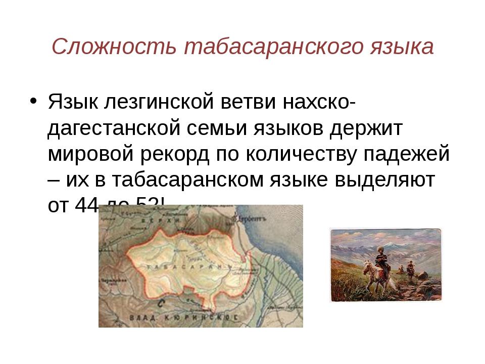 Сложность табасаранского языка Язык лезгинской ветви нахско-дагестанской семь...
