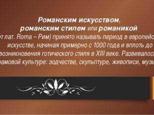 Романским искусством, романским стилем или романикой (от лат. Roma – Рим) при