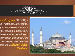 Святая София (532-537) – бывший православный собор, впоследствии – мечеть, ны