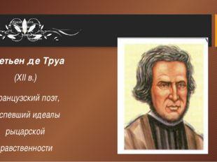 Кретьен де Труа (XII в.) французский поэт, воспевший идеалы рыцарской нравств
