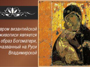 Шедевром византийской живописи является образ Богоматери, названный на Руси В