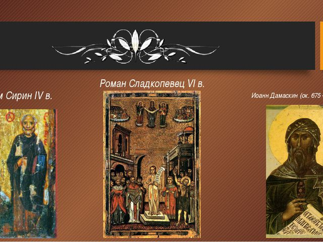 Ефрем Сирин IV в. Роман Сладкопевец VI в. Иоанн Дамаскин (ок. 675 – до 749)