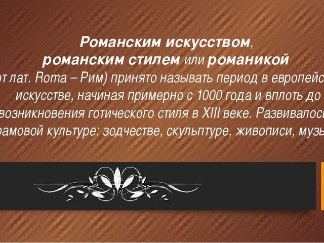 Романским искусством, романским стилем или романикой (от лат. Roma – Рим) при...