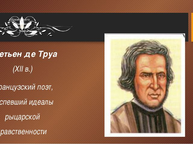 Кретьен де Труа (XII в.) французский поэт, воспевший идеалы рыцарской нравств...