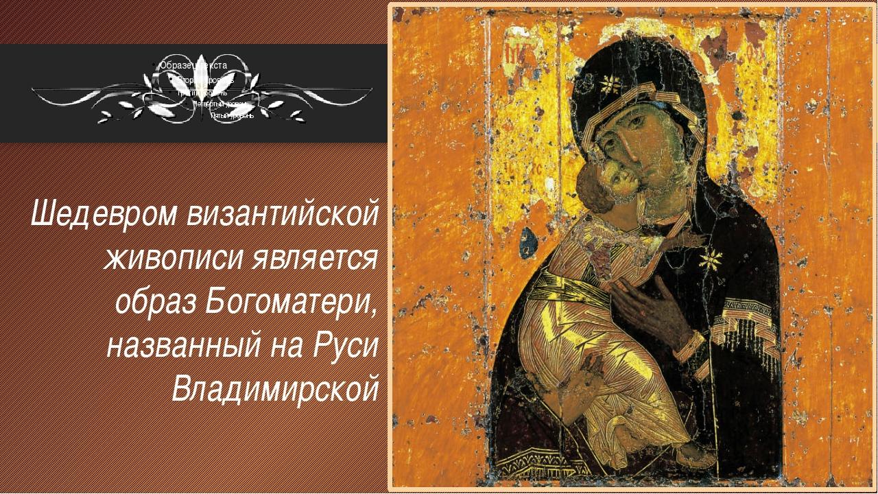 Шедевром византийской живописи является образ Богоматери, названный на Руси В...