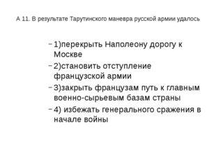 А 11. В результате Тарутинского маневра русской армии удалось 1)перекрыть На