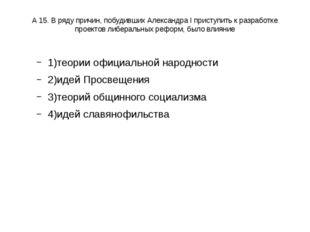 А 15. В ряду причин, побудивших Александра I приступить к разработке проектов