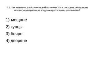 А 1. Как называлось в России первой половины XIX в. сословие, обладавшее моно