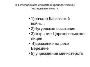 В 1.Расположите события в хронологической последовательности. 1)начало Кавказ
