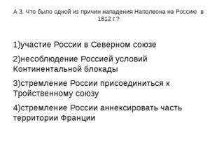 А 3. Что было одной из причин нападения Наполеона на Россию в 1812 г.? 1)учас