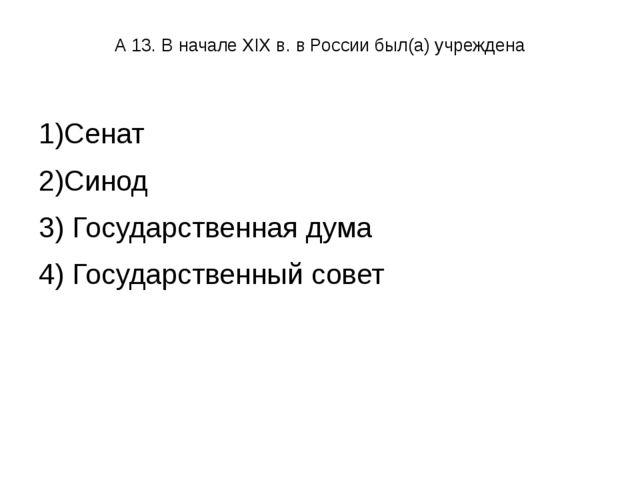А 13. В начале XIX в. в России был(а) учреждена 1)Сенат 2)Синод 3) Государс...