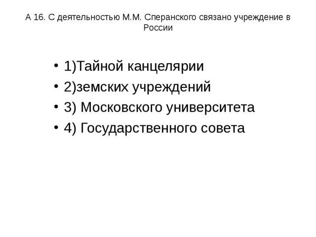 А 16. С деятельностью М.М. Сперанского связано учреждение в России 1)Тайной к...