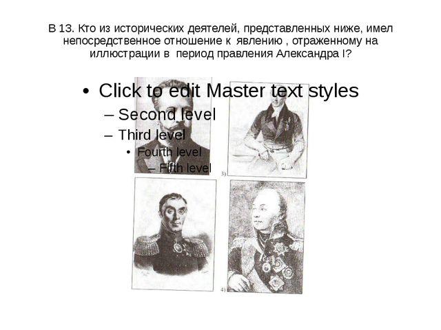 В 13. Кто из исторических деятелей, представленных ниже, имел непосредственно...