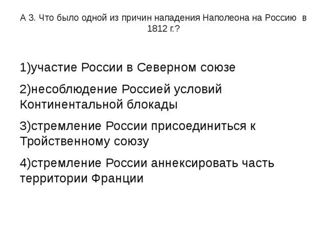А 3. Что было одной из причин нападения Наполеона на Россию в 1812 г.? 1)учас...
