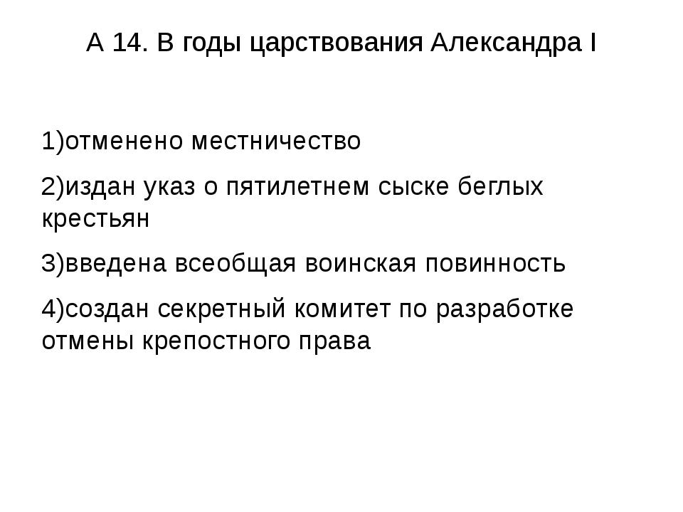 А 14. В годы царствования Александра I 1)отменено местничество 2)издан указ о...