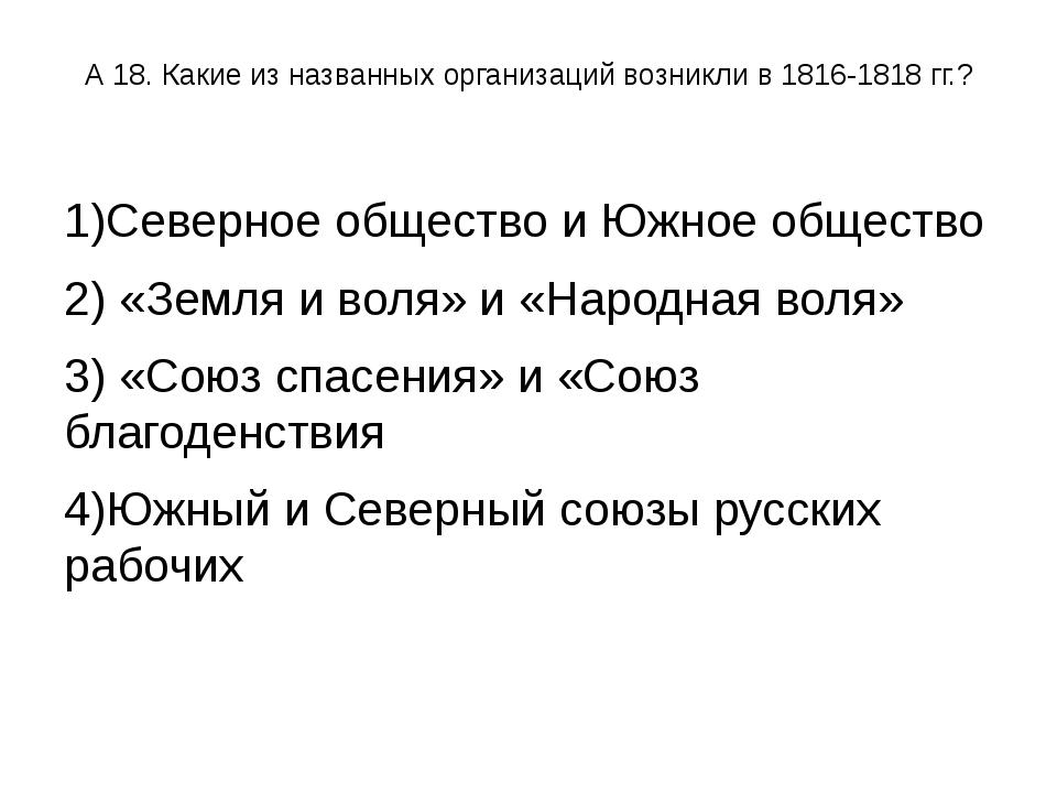 А 18. Какие из названных организаций возникли в 1816-1818 гг.? 1)Северное общ...