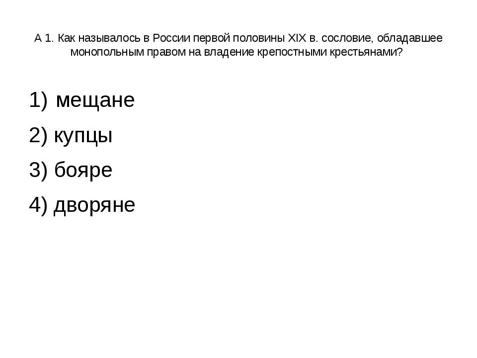 А 1. Как называлось в России первой половины XIX в. сословие, обладавшее моно...
