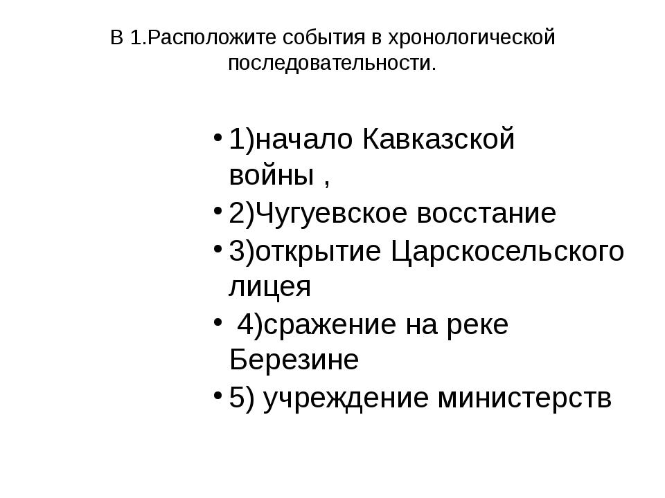 В 1.Расположите события в хронологической последовательности. 1)начало Кавказ...