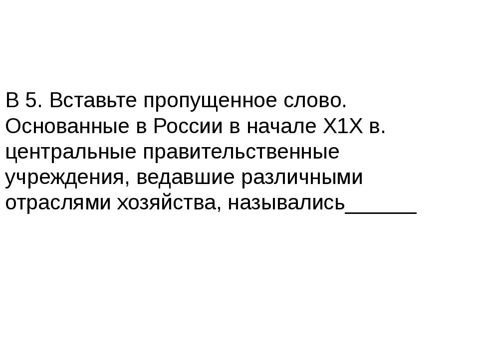 В 5. Вставьте пропущенное слово. Основанные в России в начале Х1Х в. централь...