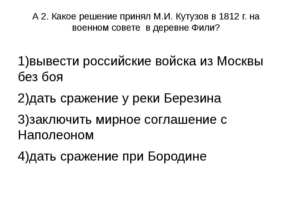 А 2. Какое решение принял М.И. Кутузов в 1812 г. на военном совете в деревне...