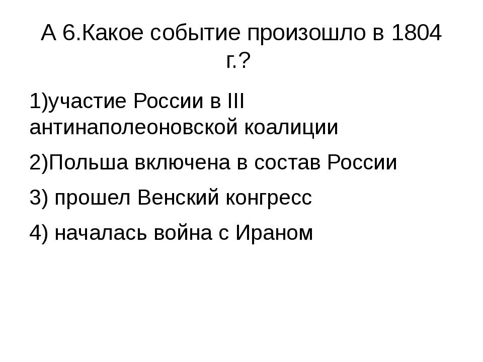 А 6.Какое событие произошло в 1804 г.? 1)участие России в III антинаполеоновс...