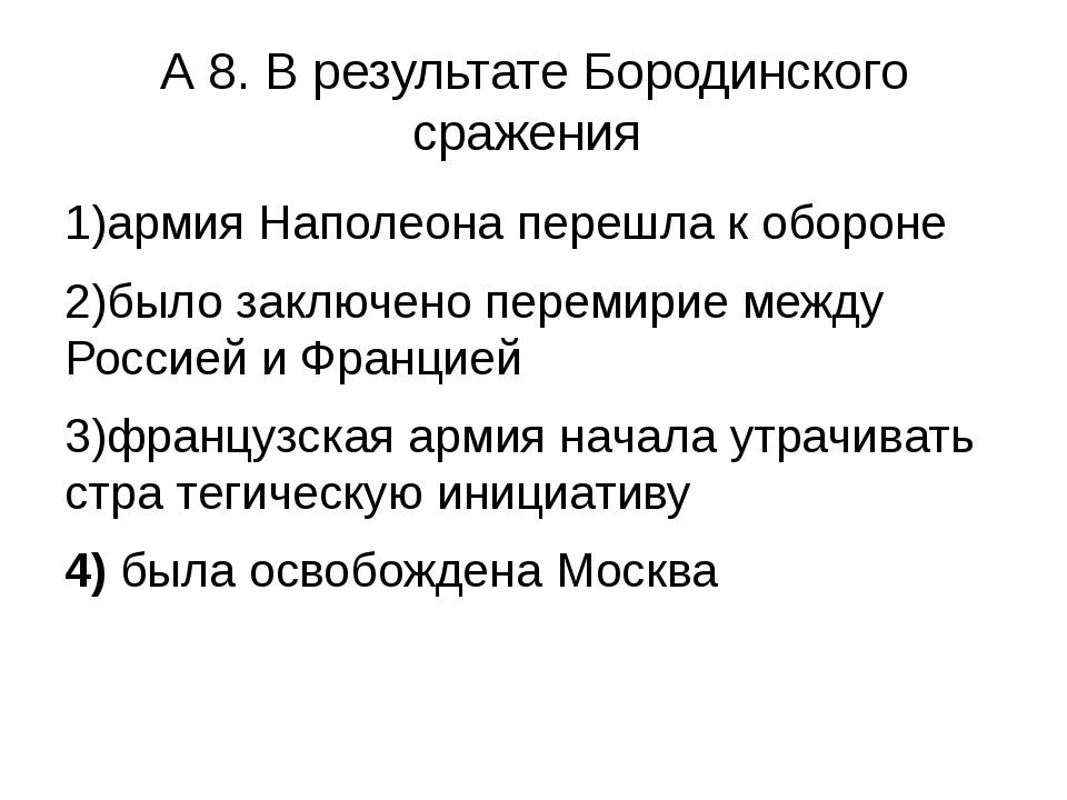 А 8. В результате Бородинского сражения 1)армия Наполеона перешла к обороне 2...