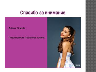 Спасибо за внимание Ariana Grande Подготовила Лобанова Алина.