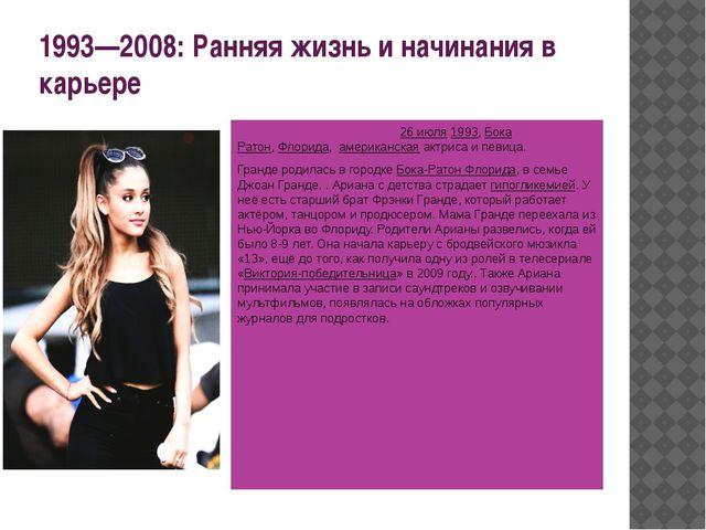 1993—2008: Ранняя жизнь и начинания в карьере Ариа́на Гра́нде родилась 26 и...