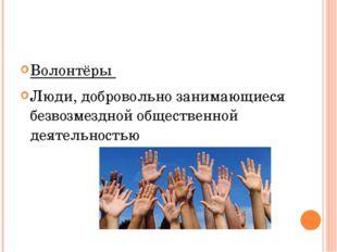 Волонтёры Люди, добровольно занимающиеся безвозмездной общественной деятельн