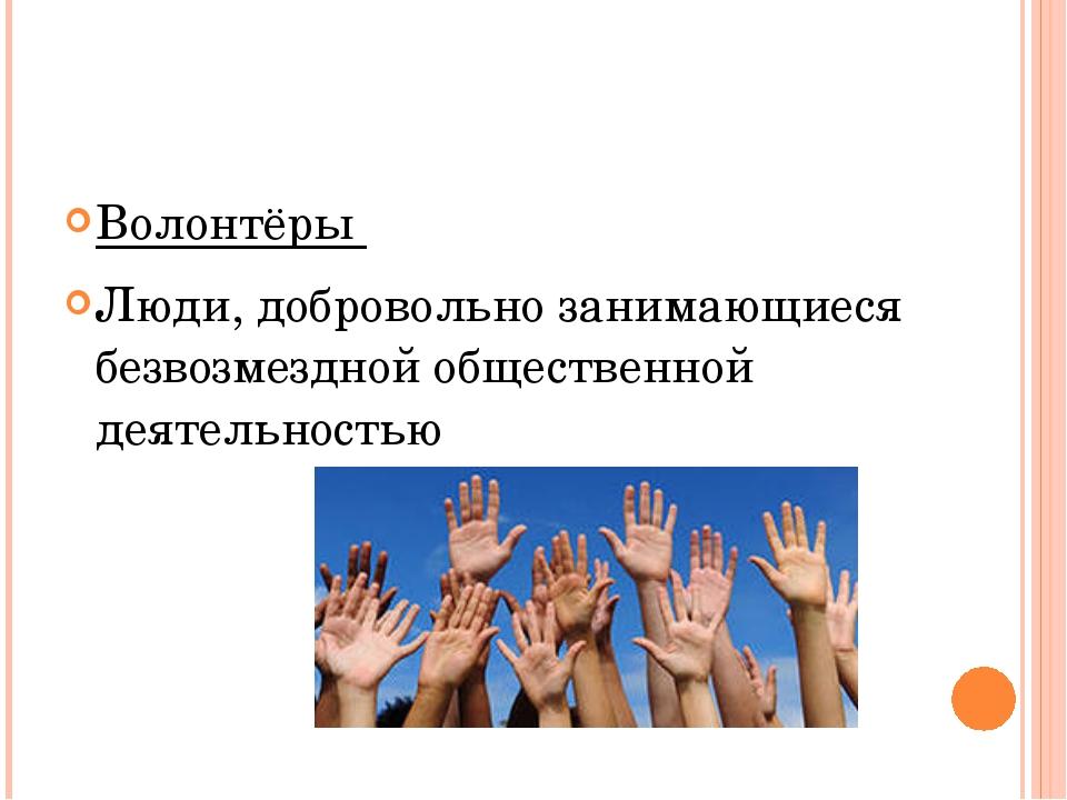 Волонтёры Люди, добровольно занимающиеся безвозмездной общественной деятельн...