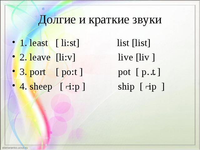 Долгие и краткие звуки 1. least [ li:st] list [list] 2. leave [li:v] live [li...