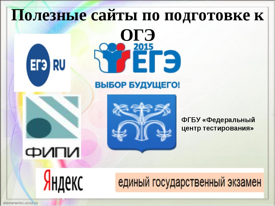 Полезные сайты по подготовке к ОГЭ ФГБУ «Федеральный центр тестирования»