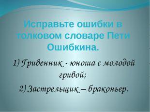 Исправьте ошибки в толковом словаре Пети Ошибкина. 1) Гривенник - юноша с мол