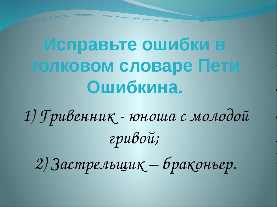 Исправьте ошибки в толковом словаре Пети Ошибкина. 1) Гривенник - юноша с мол...