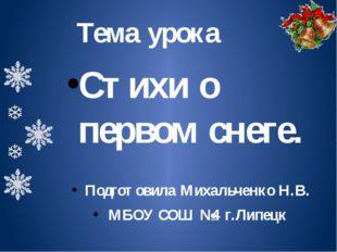 Тема урока Стихи о первом снеге. Подготовила Михальченко Н.В. МБОУ СОШ №4 г.Л